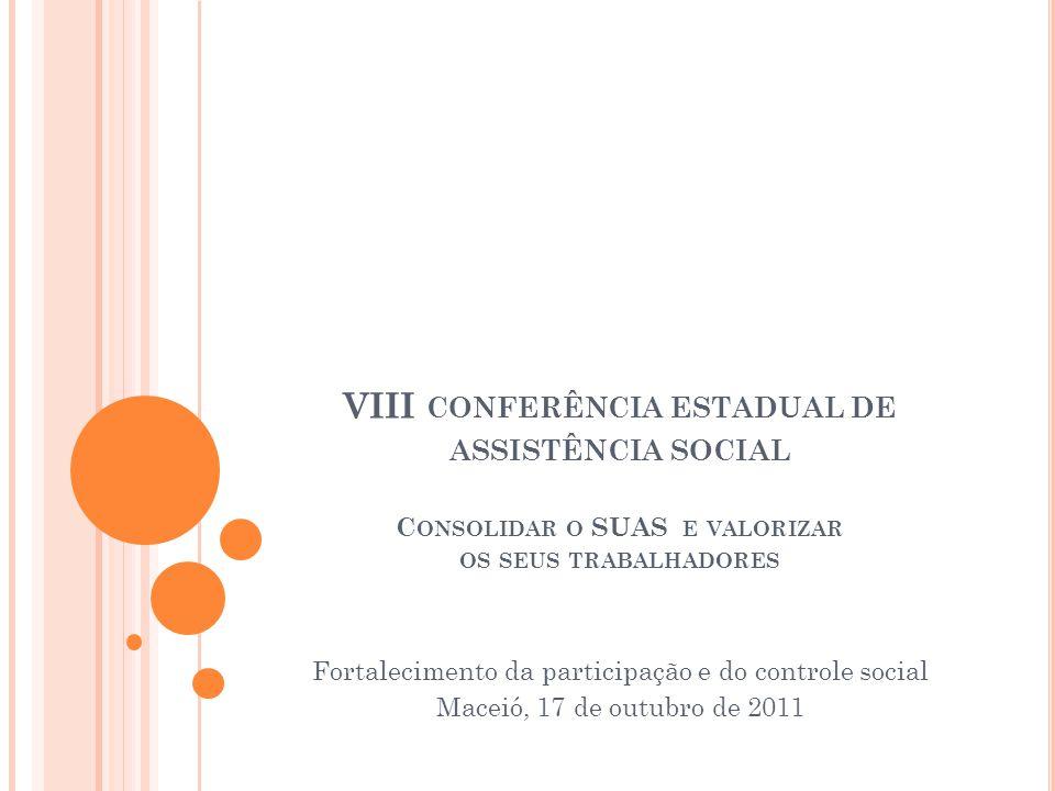 VIII CONFERÊNCIA ESTADUAL DE ASSISTÊNCIA SOCIAL C ONSOLIDAR O SUAS E VALORIZAR OS SEUS TRABALHADORES Fortalecimento da participação e do controle social Maceió, 17 de outubro de 2011