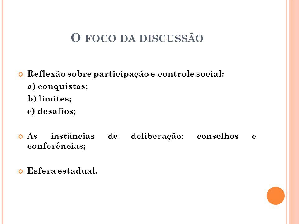 O FOCO DA DISCUSSÃO Reflexão sobre participação e controle social: a) conquistas; b) limites; c) desafios; As instâncias de deliberação: conselhos e conferências; Esfera estadual.