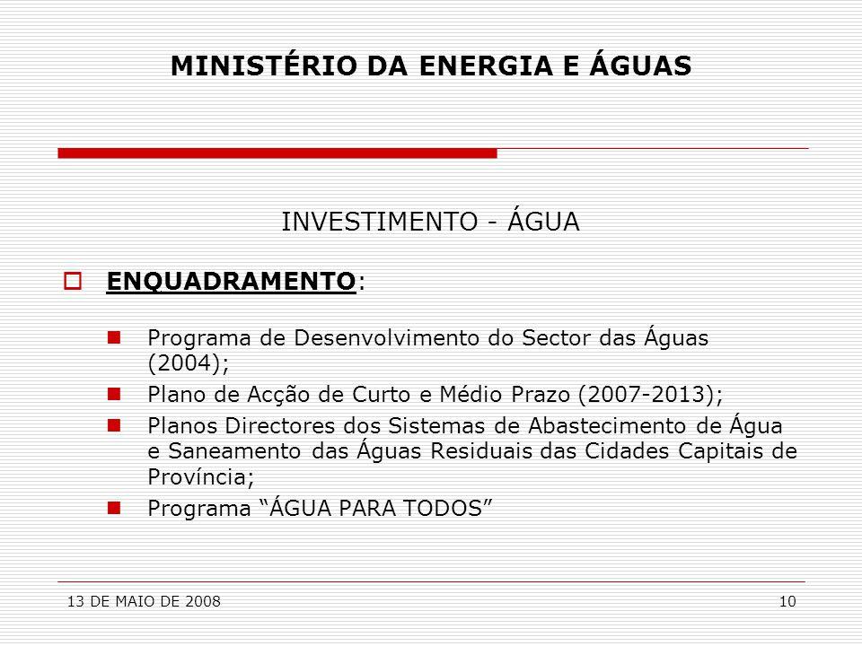 13 DE MAIO DE 200810 MINISTÉRIO DA ENERGIA E ÁGUAS INVESTIMENTO - ÁGUA  ENQUADRAMENTO:  Programa de Desenvolvimento do Sector das Águas (2004);  Pl