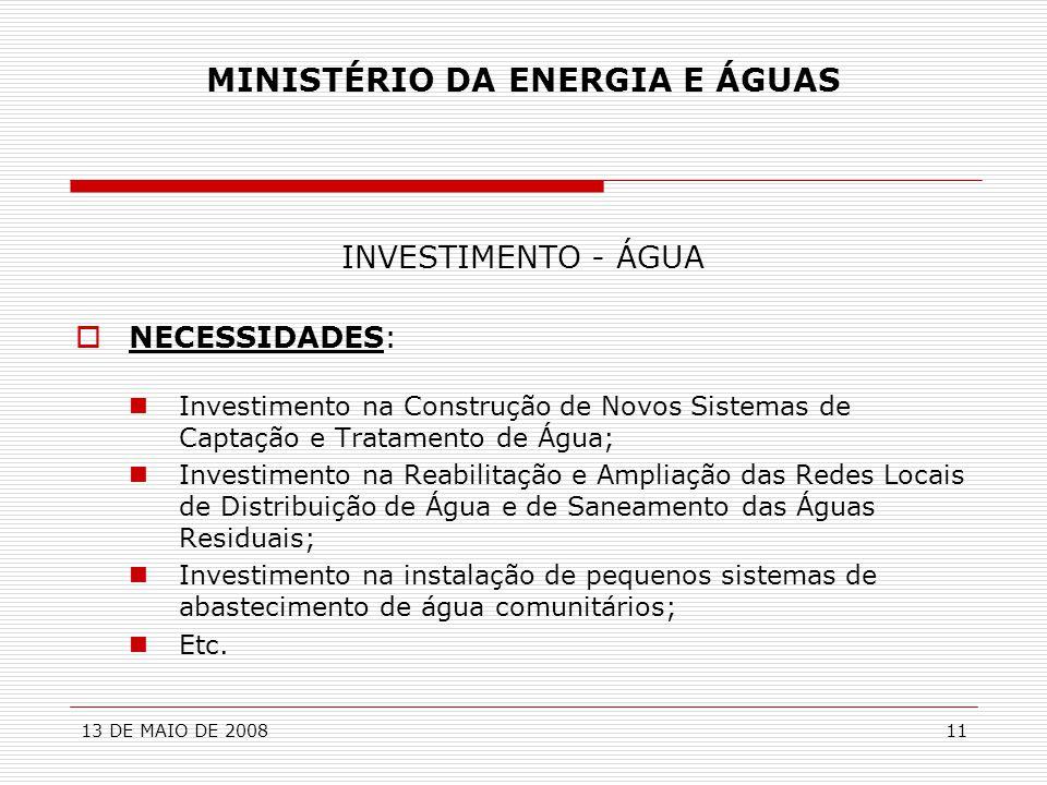 13 DE MAIO DE 200811 MINISTÉRIO DA ENERGIA E ÁGUAS INVESTIMENTO - ÁGUA  NECESSIDADES:  Investimento na Construção de Novos Sistemas de Captação e Tr