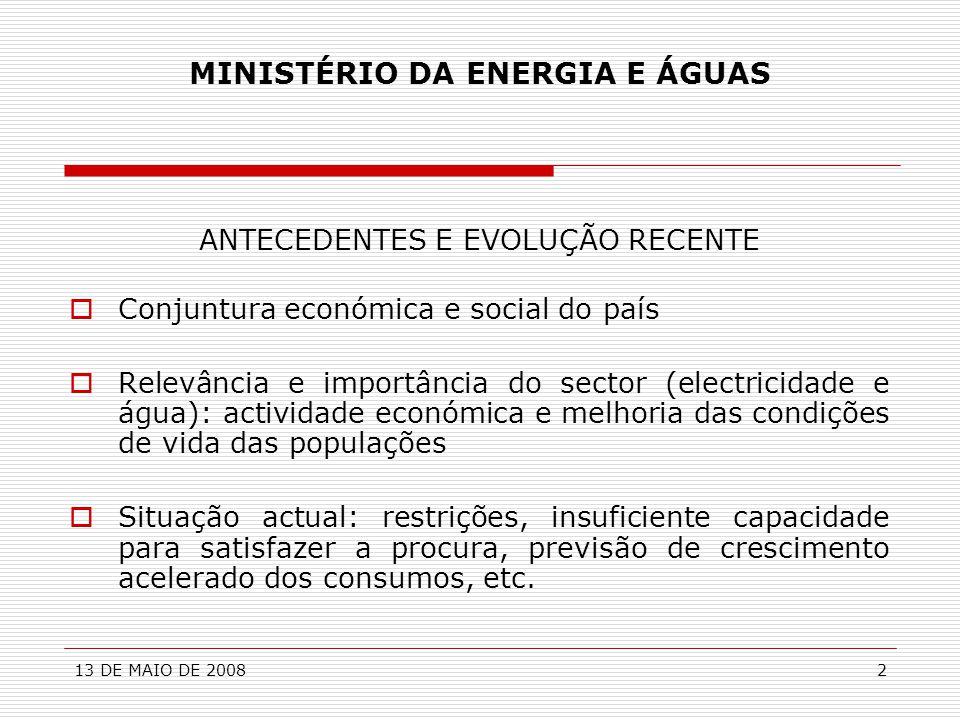 13 DE MAIO DE 20082 MINISTÉRIO DA ENERGIA E ÁGUAS ANTECEDENTES E EVOLUÇÃO RECENTE  Conjuntura económica e social do país  Relevância e importância d