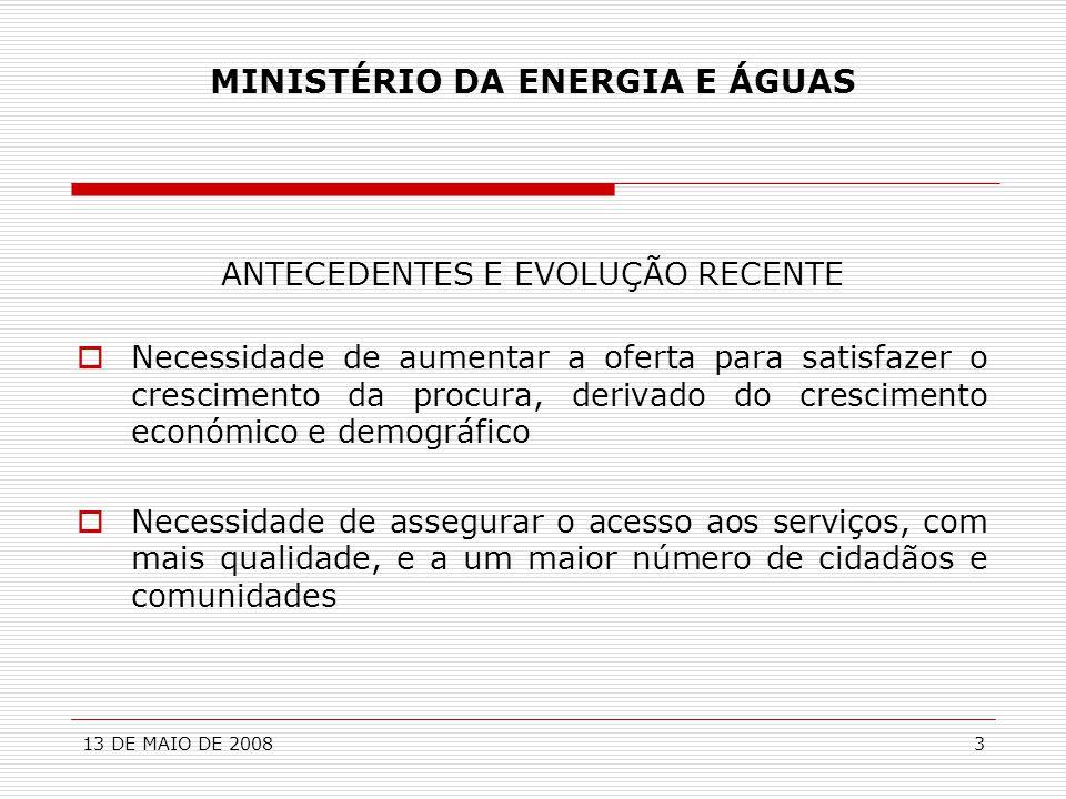 13 DE MAIO DE 20083 MINISTÉRIO DA ENERGIA E ÁGUAS ANTECEDENTES E EVOLUÇÃO RECENTE  Necessidade de aumentar a oferta para satisfazer o crescimento da