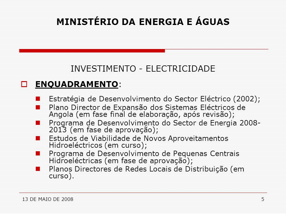 13 DE MAIO DE 20086 MINISTÉRIO DA ENERGIA E ÁGUAS INVESTIMENTO - ELECTRICIDADE  NECESSIDADES:  Investimento na Construção de Novas Centrais (Hidroeléctricas e Termoeléctricas;  Investimento na Construção de Linhas de Transporte e de Subestações;  Investimento na Reabilitação e Ampliação das Redes de Distribuição em Alta, Média e Baixa Tensão;  Investimento na Construção de Pequenas Centrais Hidroeléctricas;  Etc.
