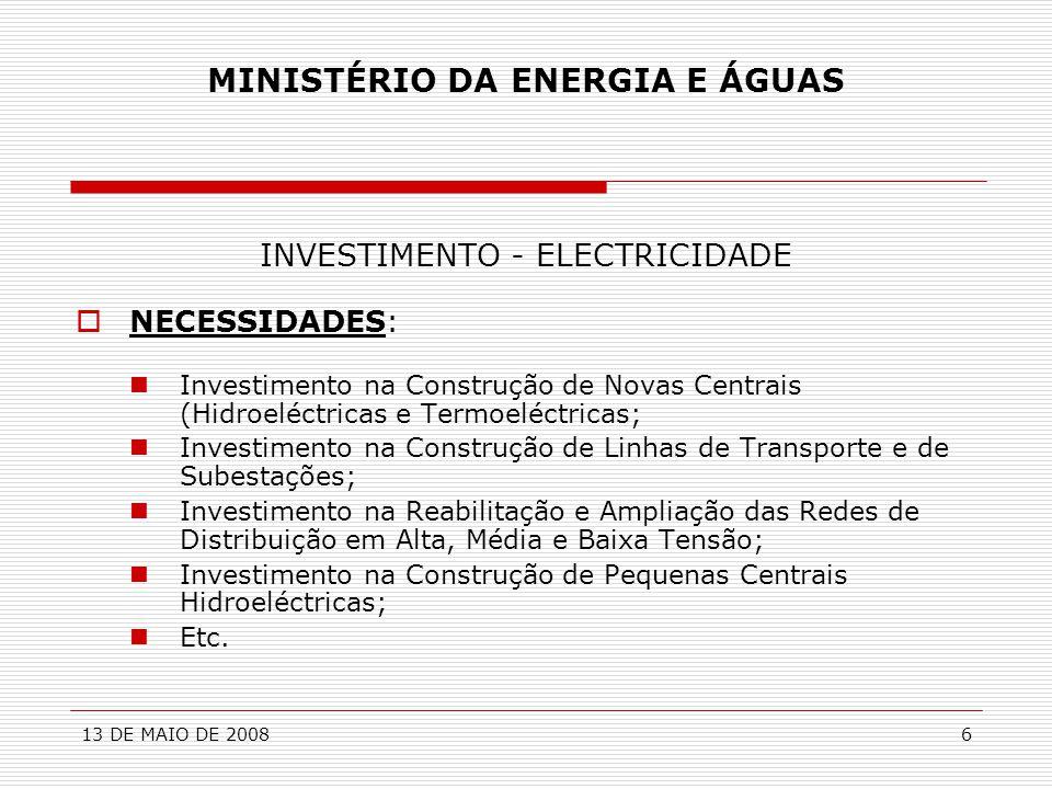 13 DE MAIO DE 20086 MINISTÉRIO DA ENERGIA E ÁGUAS INVESTIMENTO - ELECTRICIDADE  NECESSIDADES:  Investimento na Construção de Novas Centrais (Hidroel