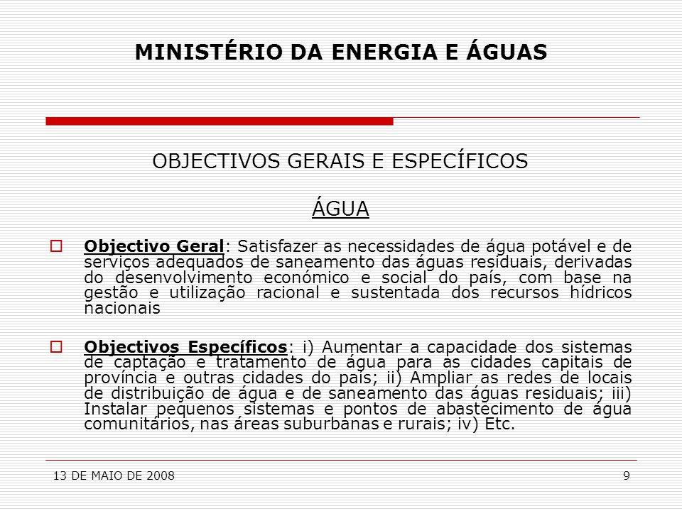 13 DE MAIO DE 200810 MINISTÉRIO DA ENERGIA E ÁGUAS INVESTIMENTO - ÁGUA  ENQUADRAMENTO:  Programa de Desenvolvimento do Sector das Águas (2004);  Plano de Acção de Curto e Médio Prazo (2007-2013);  Planos Directores dos Sistemas de Abastecimento de Água e Saneamento das Águas Residuais das Cidades Capitais de Província;  Programa ÁGUA PARA TODOS