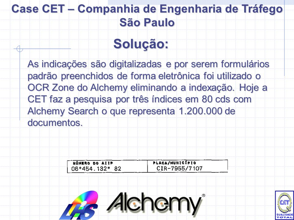 As indicações são digitalizadas e por serem formulários padrão preenchidos de forma eletrônica foi utilizado o OCR Zone do Alchemy eliminando a indexação.
