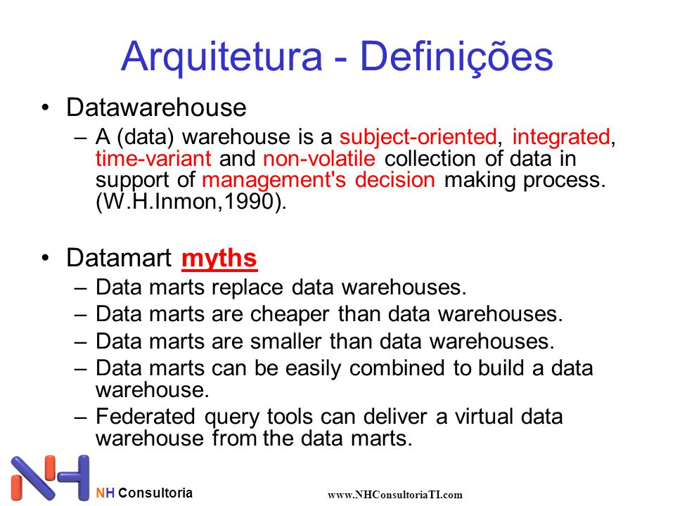 NH Consultoria www.NHConsultoriaTI.com Arquitetura - Definições •Datawarehouse –A (data) warehouse is a subject-oriented, integrated, time-variant and