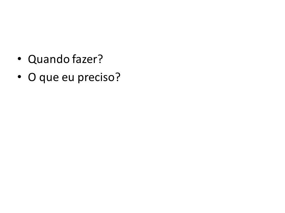 • Quando fazer? • O que eu preciso?