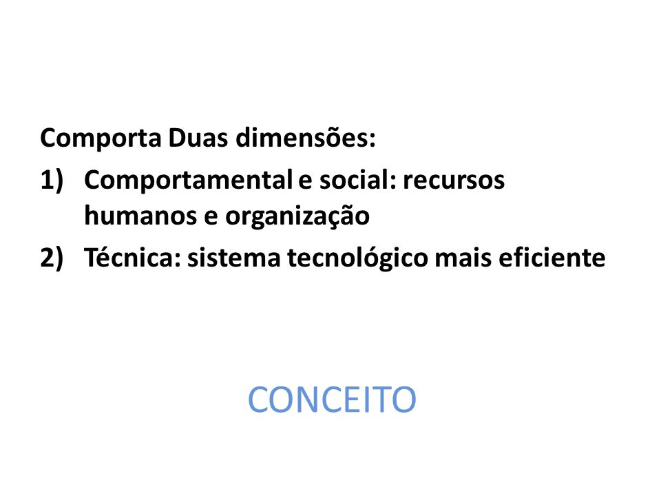 CONCEITO Comporta Duas dimensões: 1)Comportamental e social: recursos humanos e organização 2)Técnica: sistema tecnológico mais eficiente