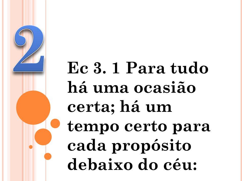 Ec 3. 1 Para tudo há uma ocasião certa; há um tempo certo para cada propósito debaixo do céu: