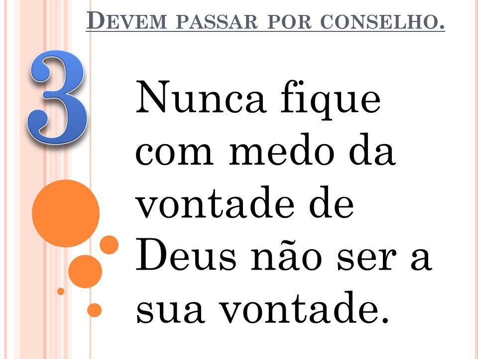 D EVEM PASSAR POR CONSELHO. Nunca fique com medo da vontade de Deus não ser a sua vontade.