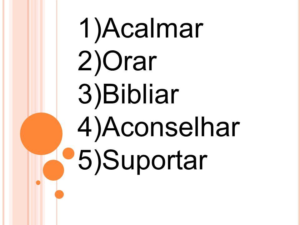 1)Acalmar 2)Orar 3)Bibliar 4)Aconselhar 5)Suportar