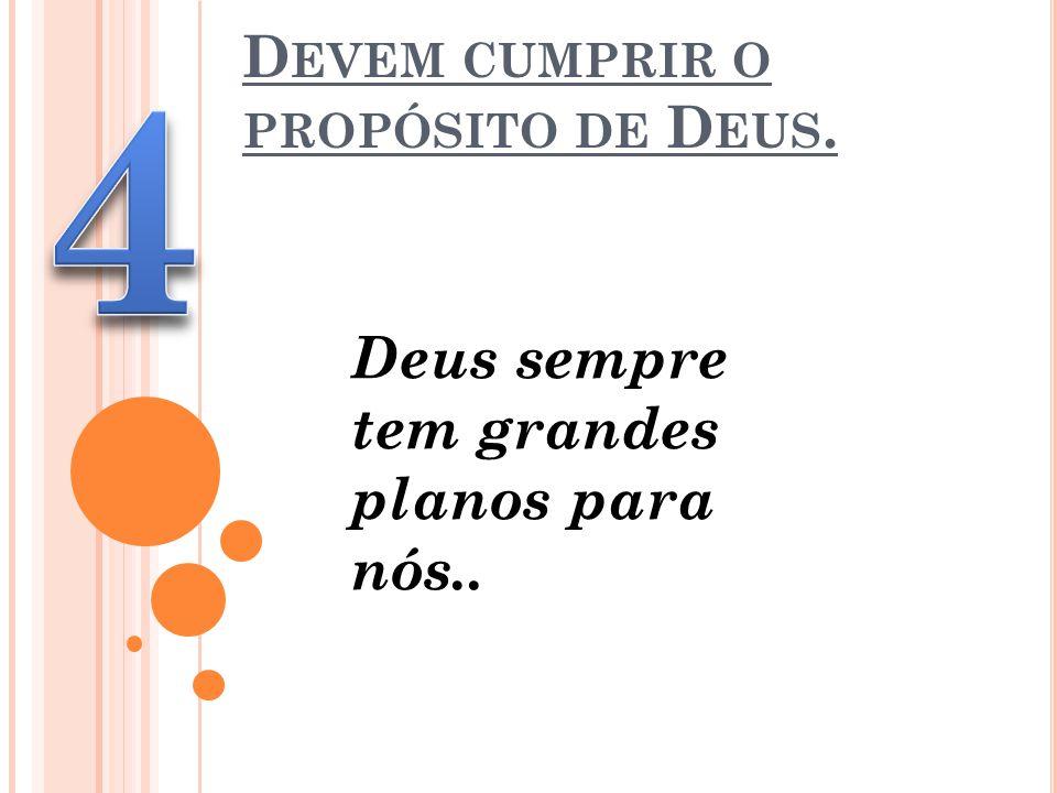 D EVEM CUMPRIR O PROPÓSITO DE D EUS. Deus sempre tem grandes planos para nós..