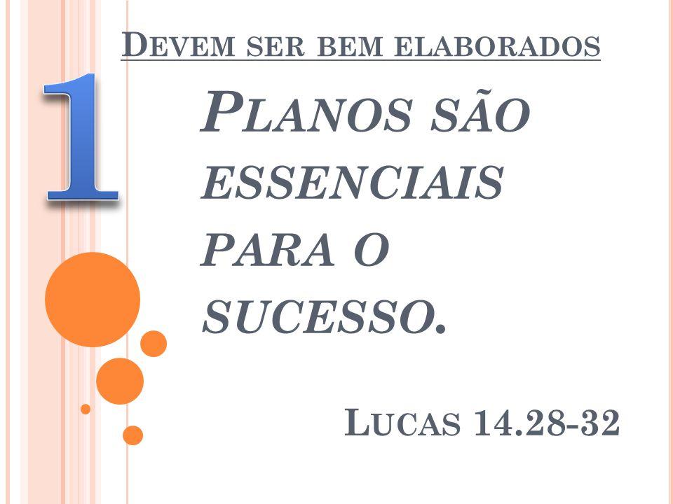D EVEM SER BEM ELABORADOS P LANOS SÃO ESSENCIAIS PARA O SUCESSO. L UCAS 14.28-32