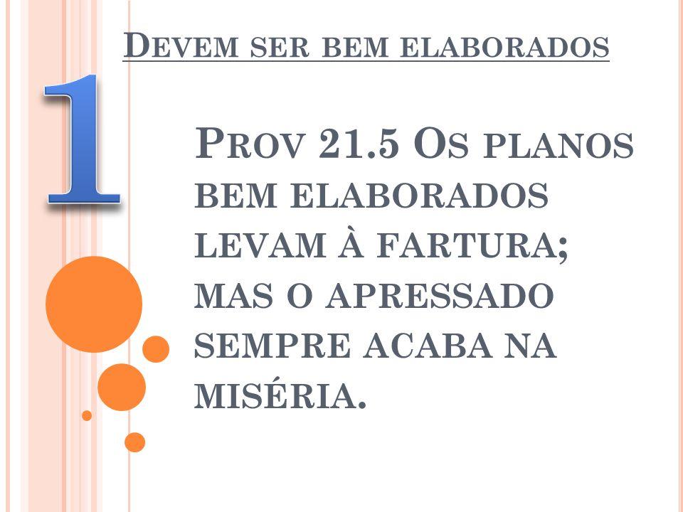 D EVEM SER BEM ELABORADOS P ROV 21.5 O S PLANOS BEM ELABORADOS LEVAM À FARTURA ; MAS O APRESSADO SEMPRE ACABA NA MISÉRIA.