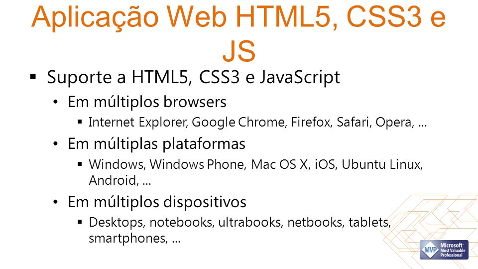 Aplicação Web HTML5, CSS3 e JS  Suporte a HTML5, CSS3 e JavaScript • Em múltiplos browsers  Internet Explorer, Google Chrome, Firefox, Safari, Opera