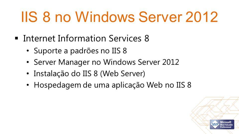 IIS 8 no Windows Server 2012  Internet Information Services 8 • Suporte a padrões no IIS 8 • Server Manager no Windows Server 2012 • Instalação do II
