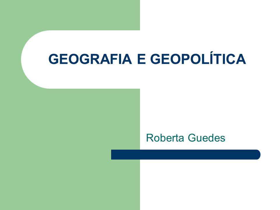 GEOGRAFIA E GEOPOLÍTICA Roberta Guedes