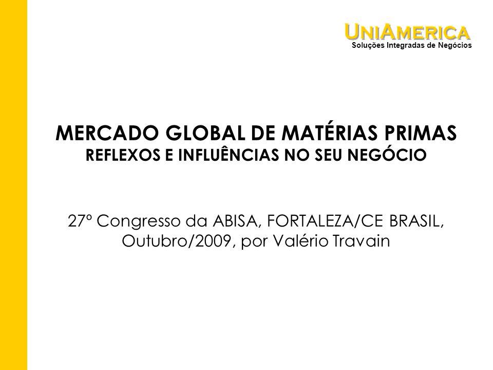 Soluções Integradas de Negócios MERCADO GLOBAL DE MATÉRIAS PRIMAS REFLEXOS E INFLUÊNCIAS NO SEU NEGÓCIO 27º Congresso da ABISA, FORTALEZA/CE BRASIL, Outubro/2009, por Valério Travain