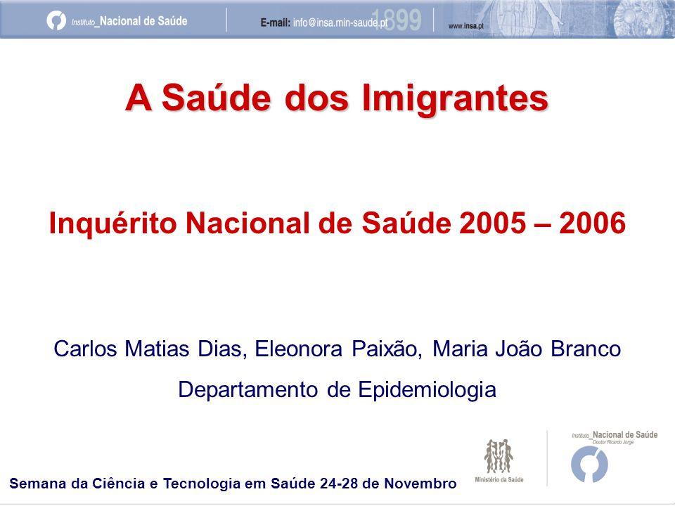 A Saúde dos Imigrantes Inquérito Nacional de Saúde 2005 – 2006 Carlos Matias Dias, Eleonora Paixão, Maria João Branco Departamento de Epidemiologia Semana da Ciência e Tecnologia em Saúde 24-28 de Novembro