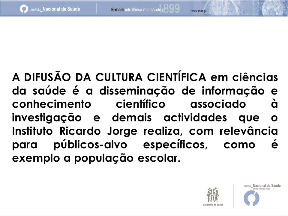 A DIFUSÃO DA CULTURA CIENTÍFICA em ciências da saúde é a disseminação de informação e conhecimento científico associado à investigação e demais actividades que o Instituto Ricardo Jorge realiza, com relevância para públicos-alvo específicos, como é exemplo a população escolar.