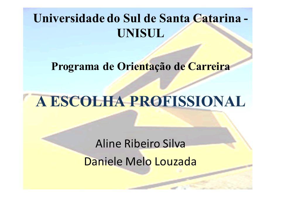 Universidade do Sul de Santa Catarina - UNISUL Programa de Orientação de Carreira A ESCOLHA PROFISSIONAL Aline Ribeiro Silva Daniele Melo Louzada
