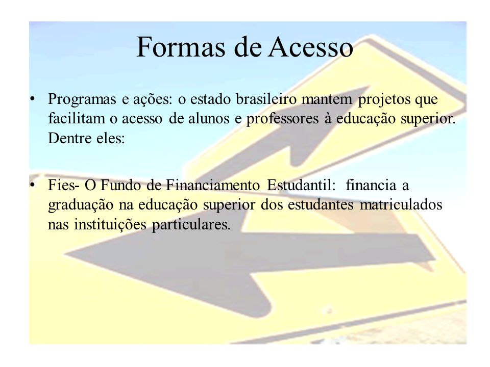 Formas de Acesso • Programas e ações: o estado brasileiro mantem projetos que facilitam o acesso de alunos e professores à educação superior. Dentre e