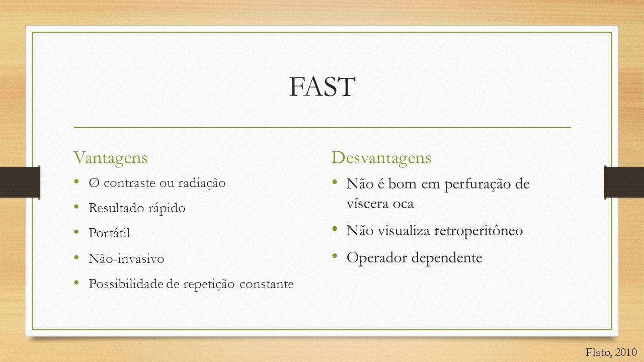FAST Vantagens • Ø contraste ou radiação • Resultado rápido • Portátil • Não-invasivo • Possibilidade de repetição constante Desvantagens • Não é bom em perfuração de víscera oca • Não visualiza retroperitôneo • Operador dependente Flato, 2010