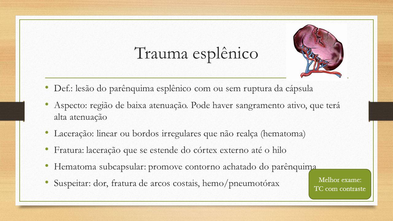 Trauma esplênico • Def.: lesão do parênquima esplênico com ou sem ruptura da cápsula • Aspecto: região de baixa atenuação. Pode haver sangramento ativ