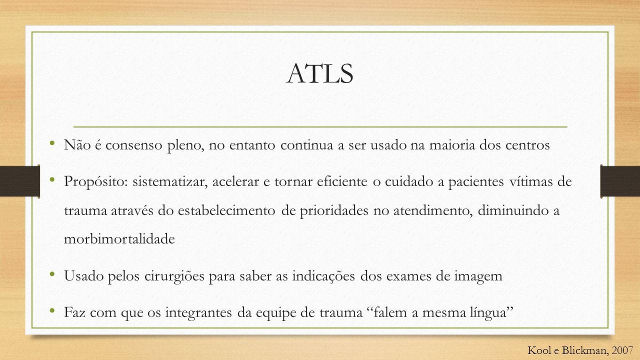 ATLS • Não é consenso pleno, no entanto continua a ser usado na maioria dos centros • Propósito: sistematizar, acelerar e tornar eficiente o cuidado a pacientes vítimas de trauma através do estabelecimento de prioridades no atendimento, diminuindo a morbimortalidade • Usado pelos cirurgiões para saber as indicações dos exames de imagem • Faz com que os integrantes da equipe de trauma falem a mesma língua Kool e Blickman, 2007