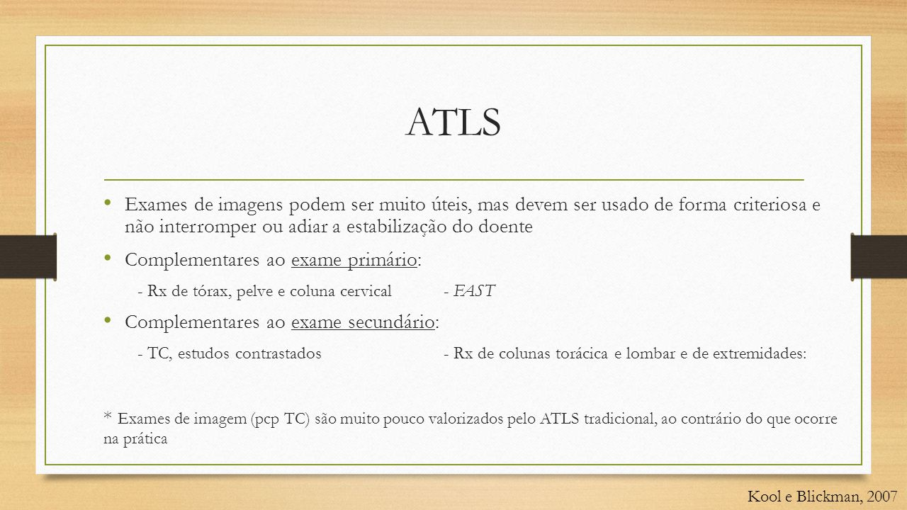 ATLS • Exames de imagens podem ser muito úteis, mas devem ser usado de forma criteriosa e não interromper ou adiar a estabilização do doente • Complementares ao exame primário: - Rx de tórax, pelve e coluna cervical - FAST • Complementares ao exame secundário: - TC, estudos contrastados- Rx de colunas torácica e lombar e de extremidades: * Exames de imagem (pcp TC) são muito pouco valorizados pelo ATLS tradicional, ao contrário do que ocorre na prática Kool e Blickman, 2007