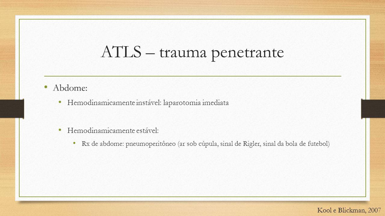 ATLS – trauma penetrante • Abdome: • Hemodinamicamente instável: laparotomia imediata • Hemodinamicamente estável: • Rx de abdome: pneumoperitôneo (ar sob cúpula, sinal de Rigler, sinal da bola de futebol) Kool e Blickman, 2007