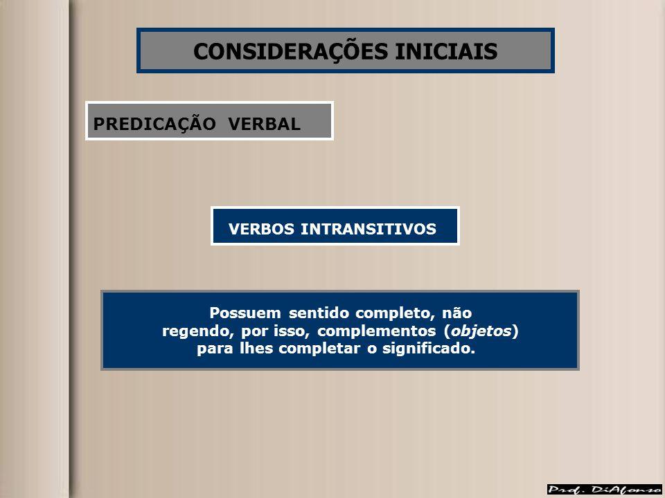CONSIDERAÇÕES INICIAIS PREDICAÇÃO VERBAL VERBOS INTRANSITIVOS Possuem sentido completo, não regendo, por isso, complementos (objetos) para lhes completar o significado.