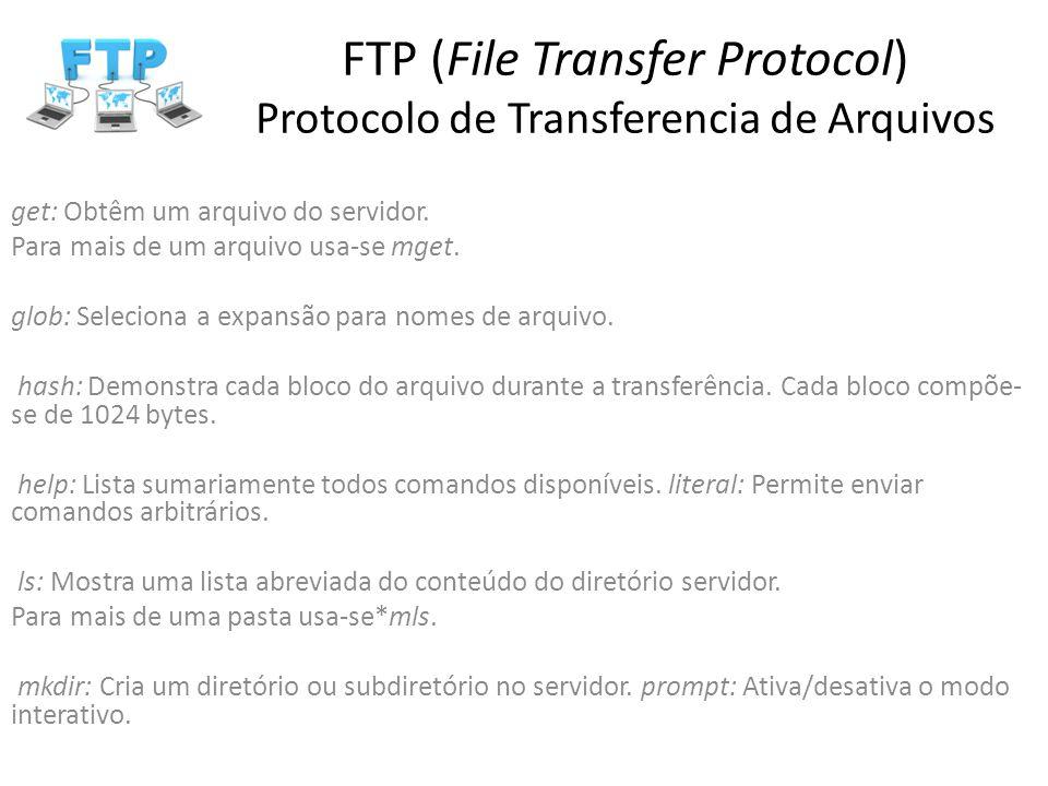 FTP (File Transfer Protocol) Protocolo de Transferencia de Arquivos get: Obtêm um arquivo do servidor. Para mais de um arquivo usa-se mget. glob: Sele