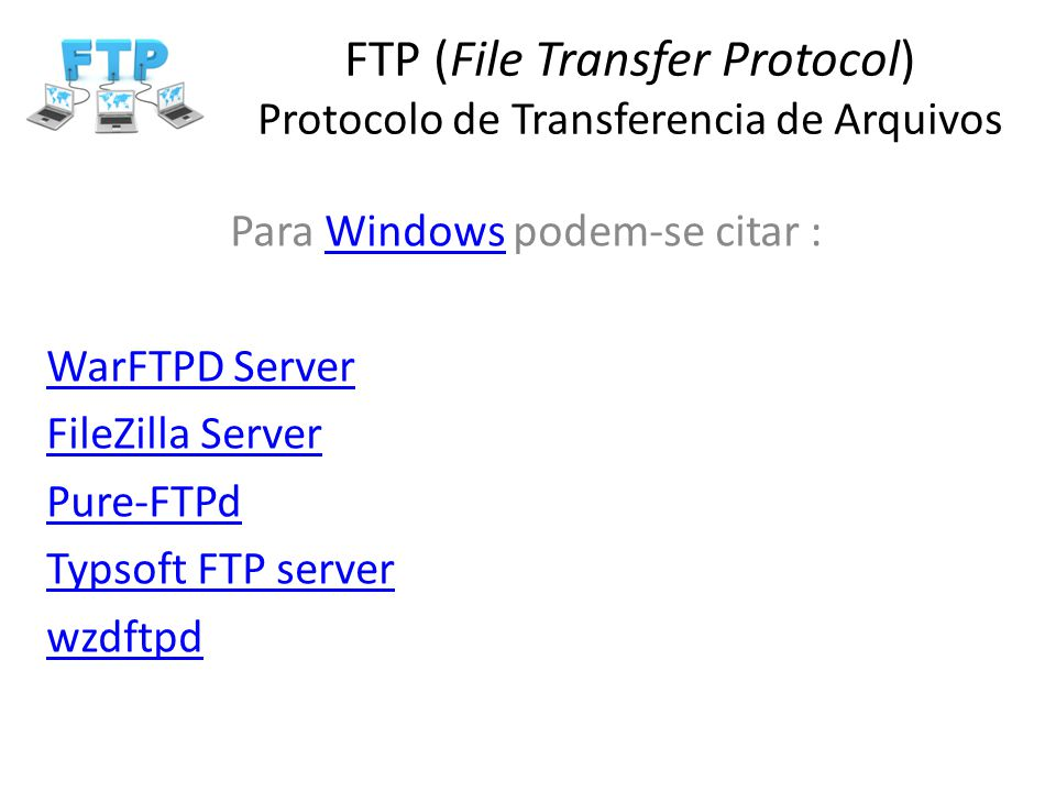 FTP (File Transfer Protocol) Protocolo de Transferencia de Arquivos Para Windows podem-se citar :Windows WarFTPD Server FileZilla Server Pure-FTPd Typ