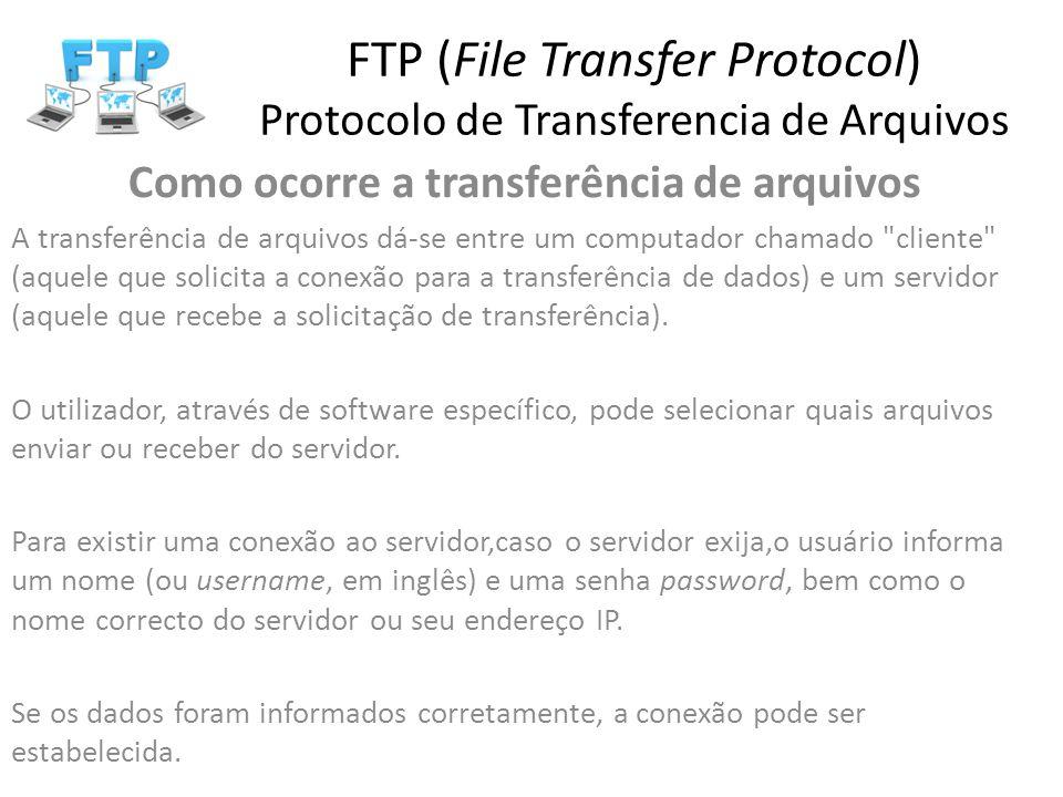 FTP (File Transfer Protocol) Protocolo de Transferencia de Arquivos Como ocorre a transferência de arquivos A transferência de arquivos dá-se entre um