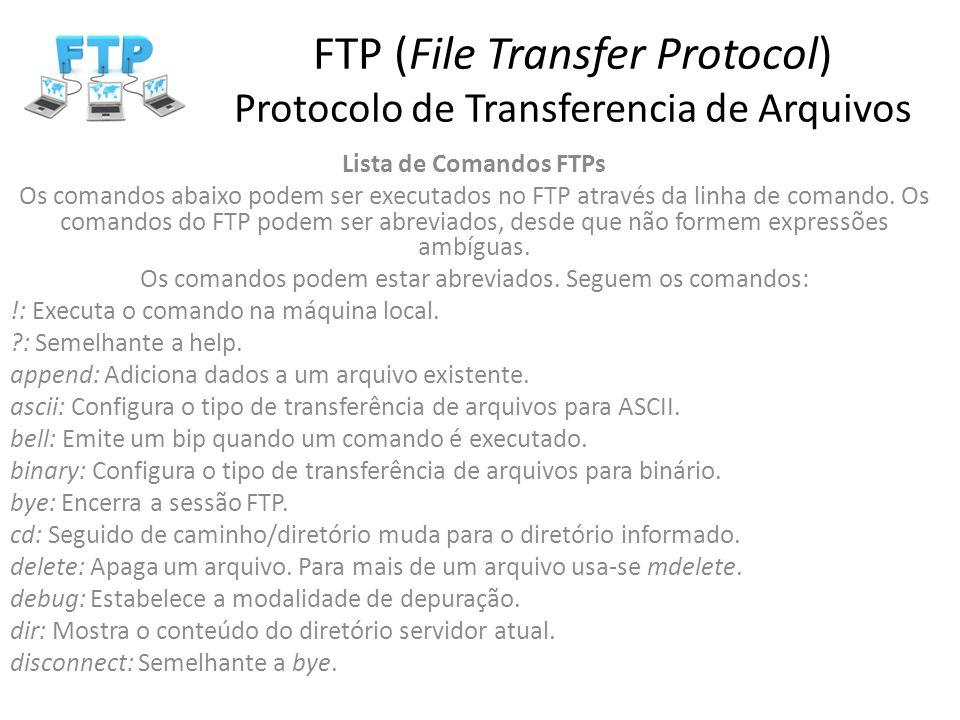 FTP (File Transfer Protocol) Protocolo de Transferencia de Arquivos Lista de Comandos FTPs Os comandos abaixo podem ser executados no FTP através da l