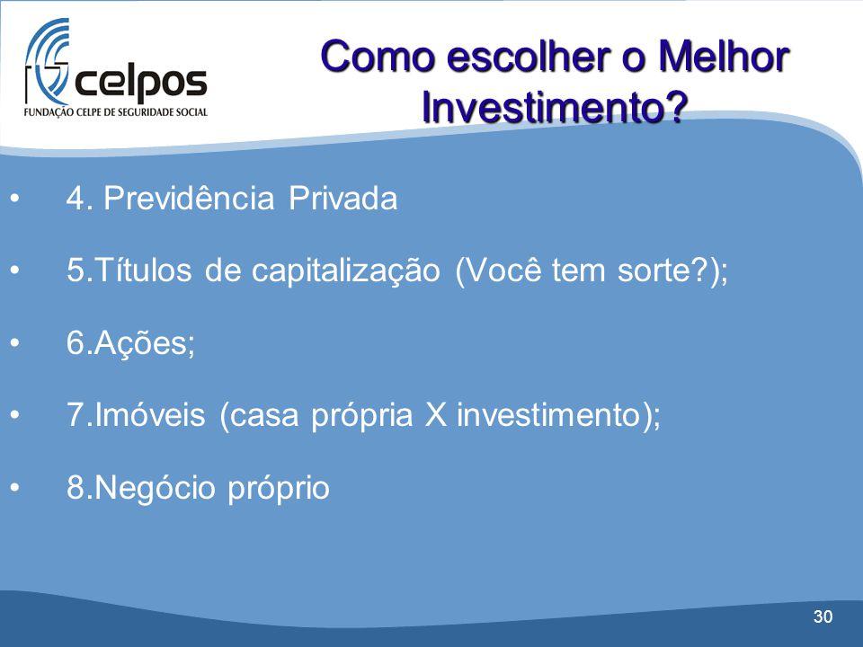 30 •4. Previdência Privada •5.Títulos de capitalização (Você tem sorte?); •6.Ações; •7.Imóveis (casa própria X investimento); •8.Negócio próprio Como