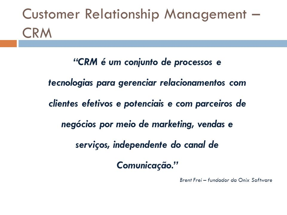 """Customer Relationship Management – CRM """"CRM é um conjunto de processos e tecnologias para gerenciar relacionamentos com clientes efetivos e potenciais"""