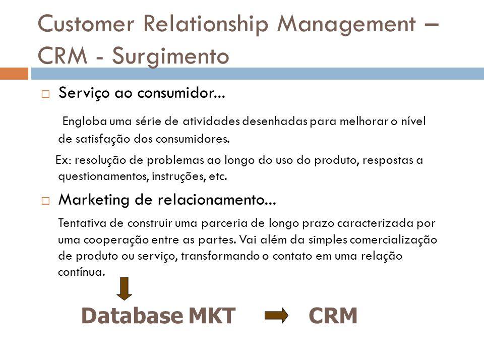 Customer Relationship Management – CRM - Surgimento  Serviço ao consumidor... Engloba uma série de atividades desenhadas para melhorar o nível de sat