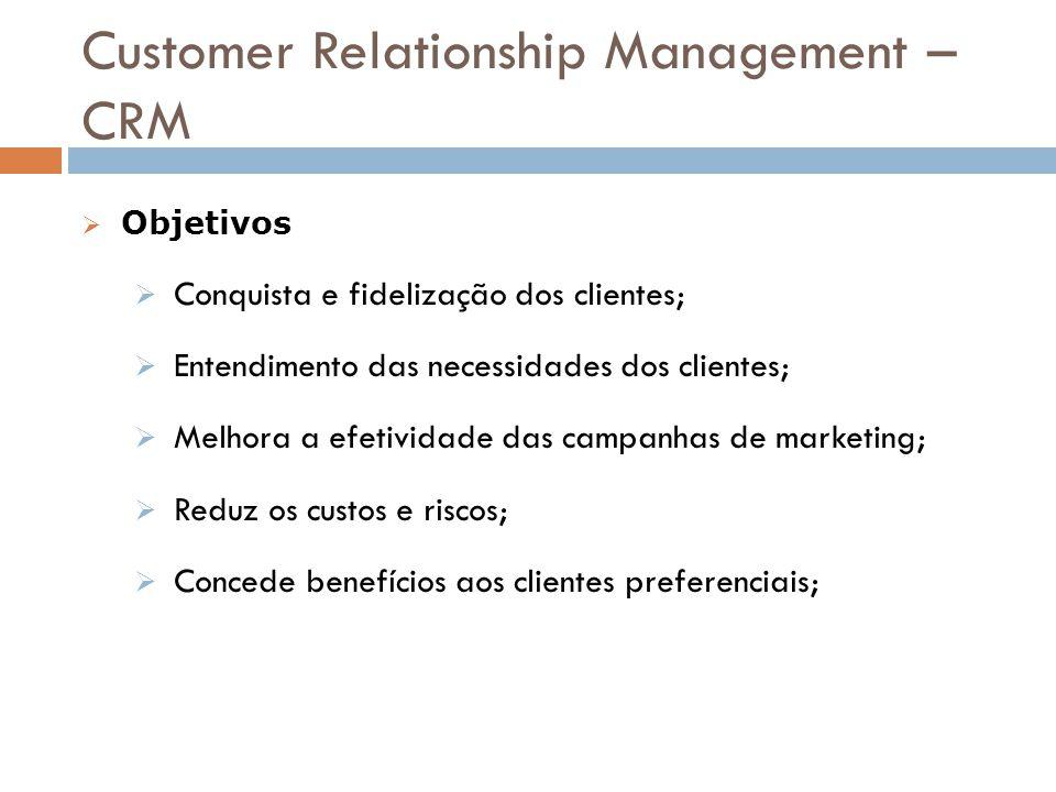 Customer Relationship Management – CRM  Objetivos  Conquista e fidelização dos clientes;  Entendimento das necessidades dos clientes;  Melhora a e