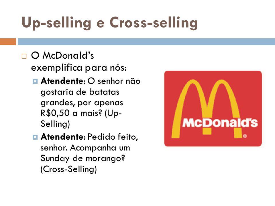 Up-selling e Cross-selling  O McDonald's exemplifica para nós:  Atendente: O senhor não gostaria de batatas grandes, por apenas R$0,50 a mais? (Up-