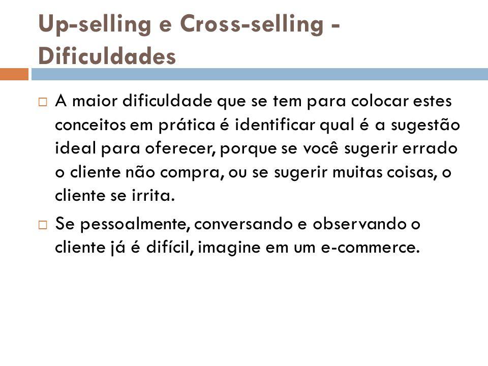 Up-selling e Cross-selling - Dificuldades  A maior dificuldade que se tem para colocar estes conceitos em prática é identificar qual é a sugestão ide