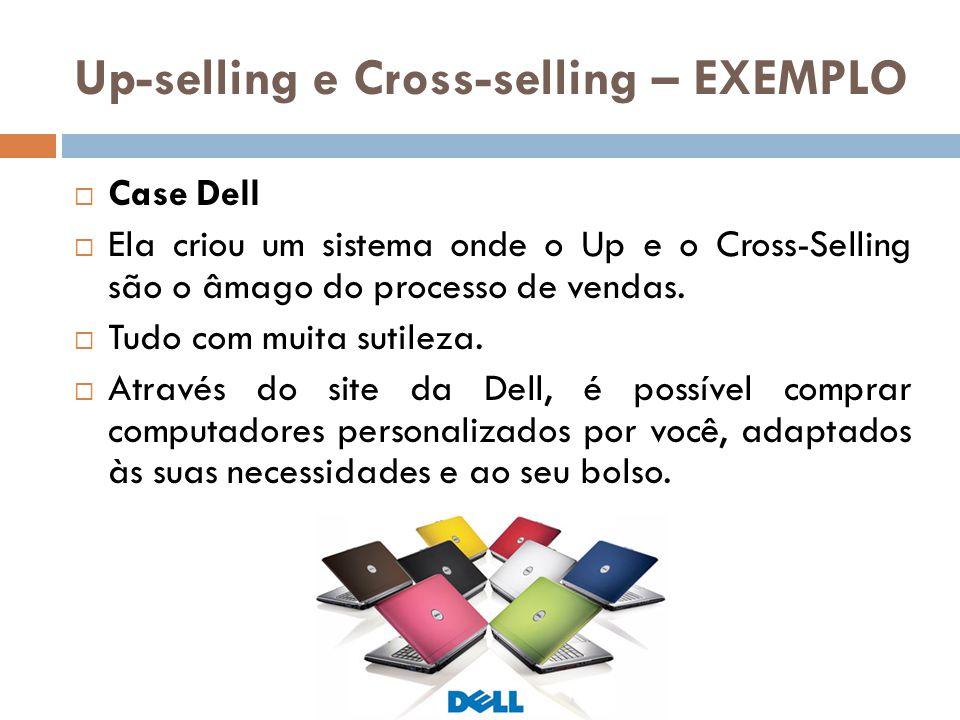 Up-selling e Cross-selling – EXEMPLO  Case Dell  Ela criou um sistema onde o Up e o Cross-Selling são o âmago do processo de vendas.  Tudo com muit