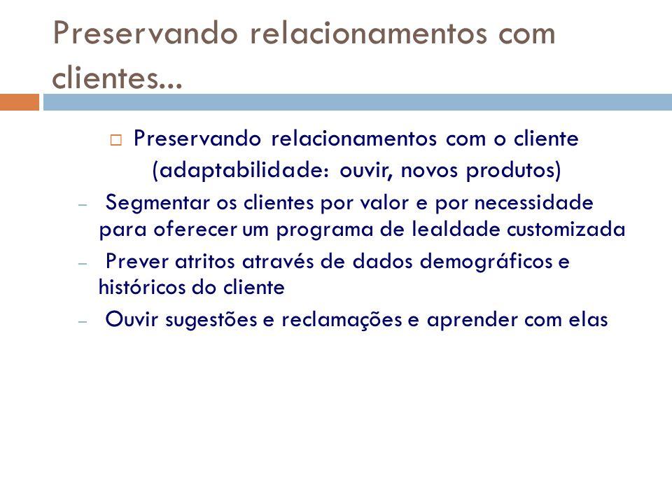 Preservando relacionamentos com clientes...  Preservando relacionamentos com o cliente (adaptabilidade: ouvir, novos produtos) – Segmentar os cliente