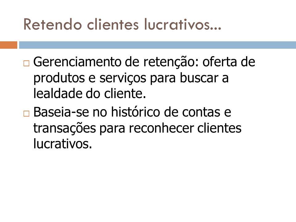 Retendo clientes lucrativos...  Gerenciamento de retenção: oferta de produtos e serviços para buscar a lealdade do cliente.  Baseia-se no histórico