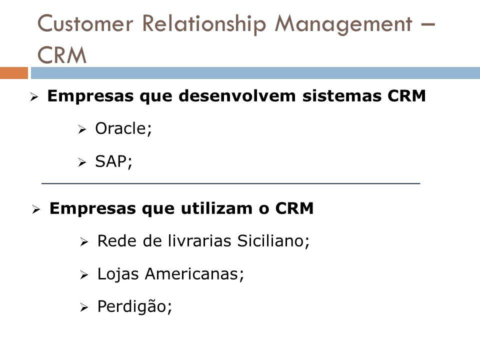 Customer Relationship Management – CRM  Empresas que desenvolvem sistemas CRM  Oracle;  SAP;  Empresas que utilizam o CRM  Rede de livrarias Sici