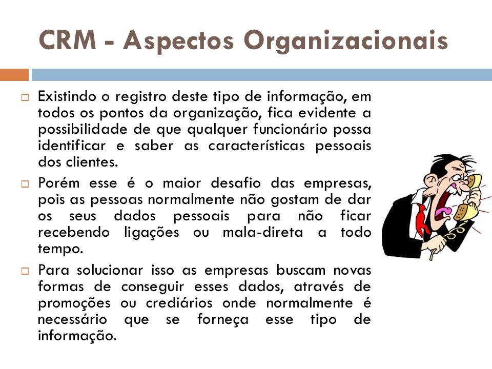 CRM - Aspectos Organizacionais  Existindo o registro deste tipo de informação, em todos os pontos da organização, fica evidente a possibilidade de qu