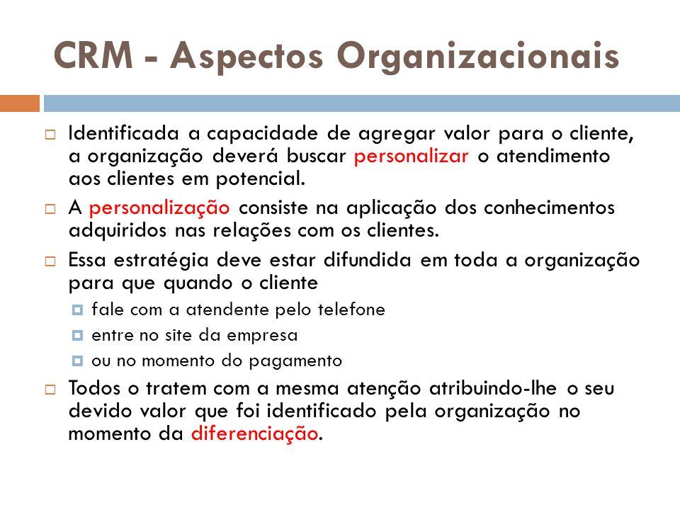 CRM - Aspectos Organizacionais  Identificada a capacidade de agregar valor para o cliente, a organização deverá buscar personalizar o atendimento aos