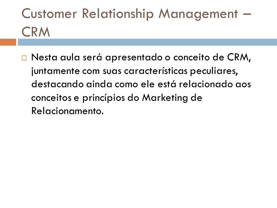 Customer Relationship Management – CRM  Nesta aula será apresentado o conceito de CRM, juntamente com suas características peculiares, destacando ain